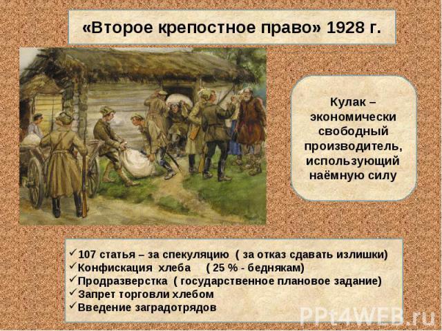 «Второе крепостное право» 1928 г.Кулак – экономически свободный производитель, использующий наёмную силу107 статья – за спекуляцию ( за отказ сдавать излишки)Конфискация хлеба ( 25 % - беднякам) Продразверстка ( государственное плановое задание) Зап…