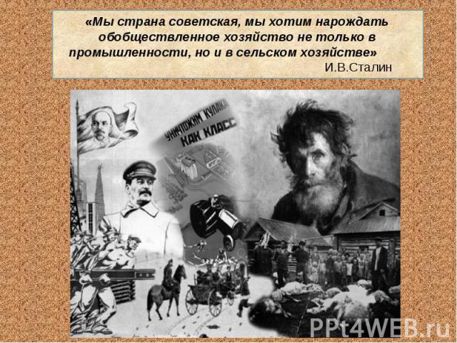 «Мы страна советская, мы хотим нарождать обобществленное хозяйство не только в промышленности, но и в сельском хозяйстве» И.В.Сталин