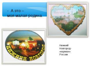 - А это – моя малая родина.Нижний Новгород- «карман» России