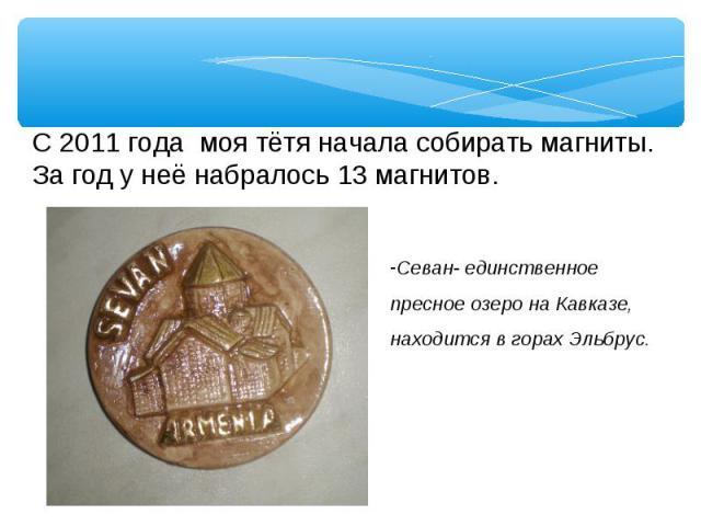 С 2011 года моя тётя начала собирать магниты.За год у неё набралось 13 магнитов.Севан- единственное пресное озеро на Кавказе, находится в горах Эльбрус.