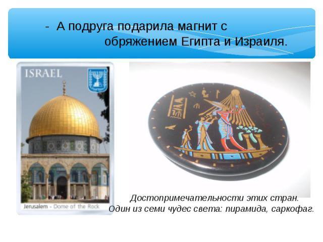 - А подруга подарила магнит с обряжением Египта и Израиля. Достопримечательности этих стран. Один из семи чудес света: пирамида, саркофаг.