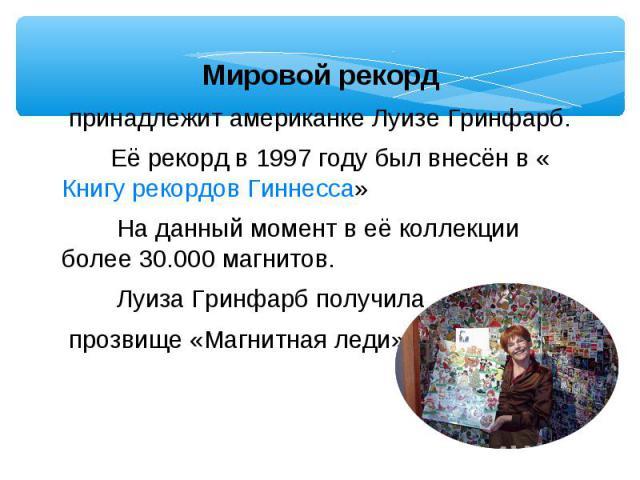 Мировой рекорд принадлежит американке Луизе Гринфарб. Её рекорд в 1997 году был внесён в «Книгу рекордов Гиннесса» На данный момент в её коллекции более 30.000 магнитов. Луиза Гринфарб получила прозвище «Магнитная леди».
