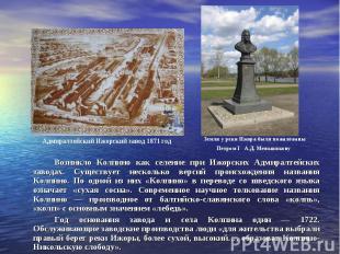 Возникло Колпино как селение при Ижорских Адмиралтейских заводах. Существует нес