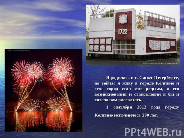 Я родилась в г. Санкт-Петербурге, но сейчас я живу в городе Колпино и этот город стал мне родным, о его возникновении и становлении я бы и хотела вам рассказать.1 сентября 2012 года городу Колпино исполнилось 290 лет.