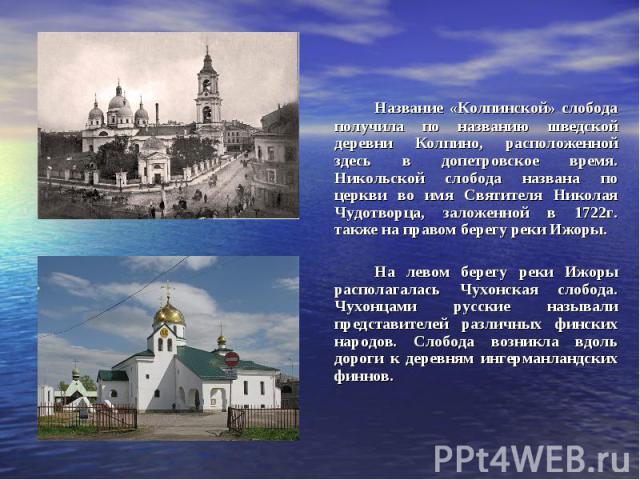 Название «Колпинской» слобода получила по названию шведской деревни Колпино, расположенной здесь в допетровское время. Никольской слобода названа по церкви во имя Святителя Николая Чудотворца, заложенной в 1722г. также на правом берегу реки Ижоры. Н…