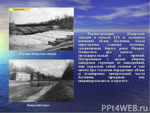 Реконструкция Ижорских заводов в начале XIX в. изменила внешний облик Колпино. Была перестроена главная плотина, соединявшая берега реки Ижоры. Появилось два канала — полуциркульный и прямой. Построенные с целью уберечь заводские строения от наводне…