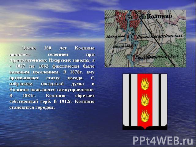 Около 160 лет Колпино являлось селением при Адмиралтейских Ижорских заводах, а с 1827 по 1862 фактически было военным поселением. В 1878г. ему присваивают статус посада. С избранием посадской думы в Колпино появляется самоуправление. В 1881г. Колпин…