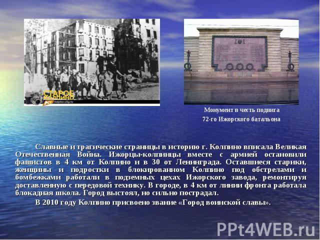 Славные и трагические страницы в историю г. Колпино вписала Великая Отечественная Война. Ижорцы-колпинцы вместе с армией остановили фашистов в 4 км от Колпино и в 30 от Ленинграда. Оставшиеся старики, женщины и подростки в блокированном Колпино под …