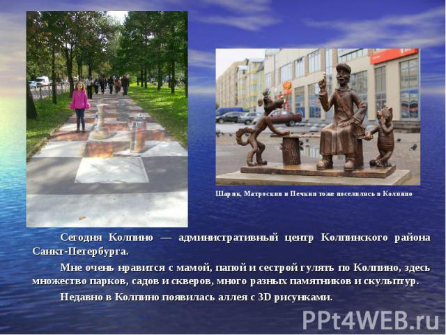 Сегодня Колпино — административный центр Колпинского района Санкт-Петербурга. Мне очень нравится с мамой, папой и сестрой гулять по Колпино, здесь множество парков, садов и скверов, много разных памятников и скульптур. Недавно в Колпино появилась ал…