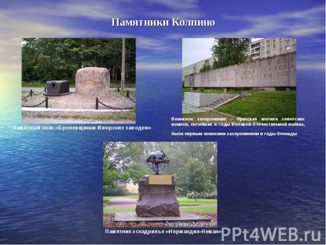 Памятники КолпиноПамятный знак «Броневщикам Ижорских заводов» Воинское захоронение – братская могила советских воинов, погибших в годы Великой Отечественной войны, была первым воинским захоронением в годы блокады Памятник эскадрилье «Нормандия-Неман»