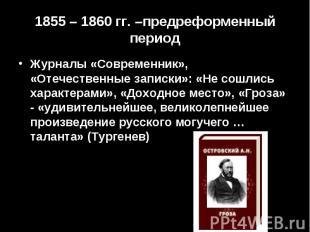1855 – 1860 гг. –предреформенный периодЖурналы «Современник», «Отечественные зап