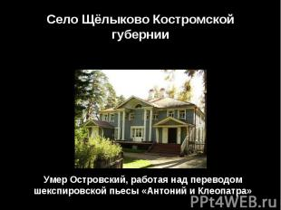 Село Щёлыково Костромской губернииУмер Островский, работая над переводом шекспир