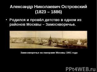 Александр Николаевич Островский (1823 – 1886) Родился и провёл детство в одном и