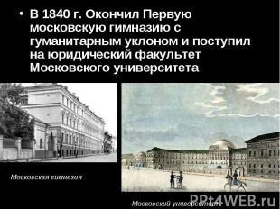 В 1840 г. Окончил Первую московскую гимназию с гуманитарным уклоном и поступил н