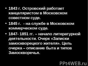 1843 г. Островский работает канцеляристом в Московском совестном суде.1845 г. -