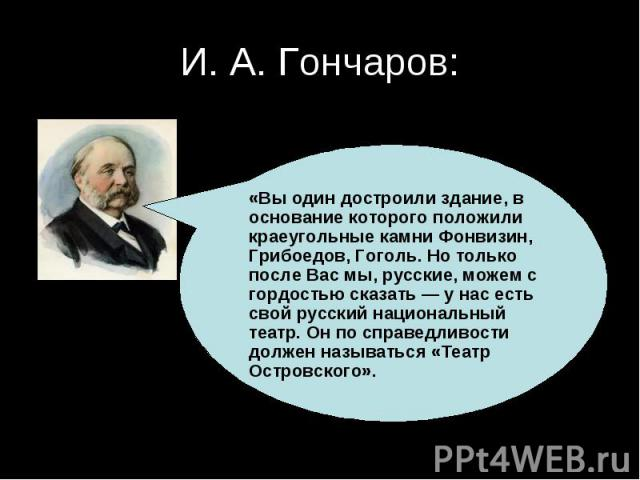 И. А. Гончаров:«Вы один достроили здание, в основание которого положили краеугольные камни Фонвизин, Грибоедов, Гоголь. Но только после Вас мы, русские, можем с гордостью сказать — у нас есть свой русский национальный театр. Он по справедливости дол…