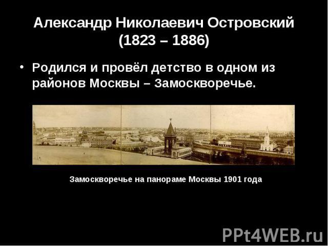 Александр Николаевич Островский (1823 – 1886) Родился и провёл детство в одном из районов Москвы – Замоскворечье.Замоскворечье на панораме Москвы 1901 года