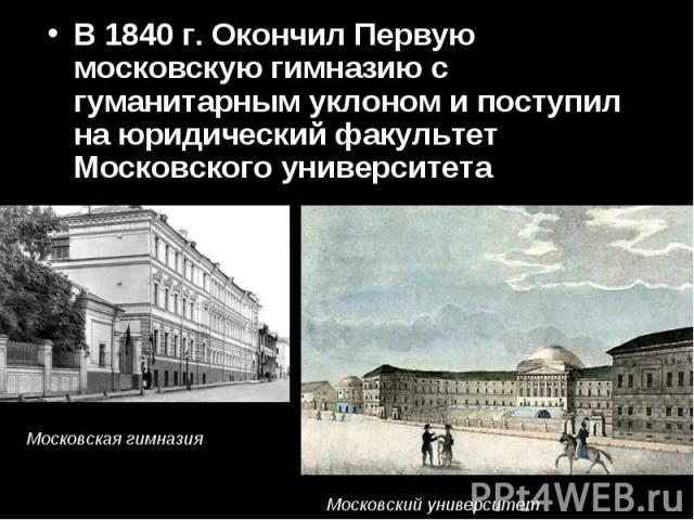 В 1840 г. Окончил Первую московскую гимназию с гуманитарным уклоном и поступил на юридический факультет Московского университета