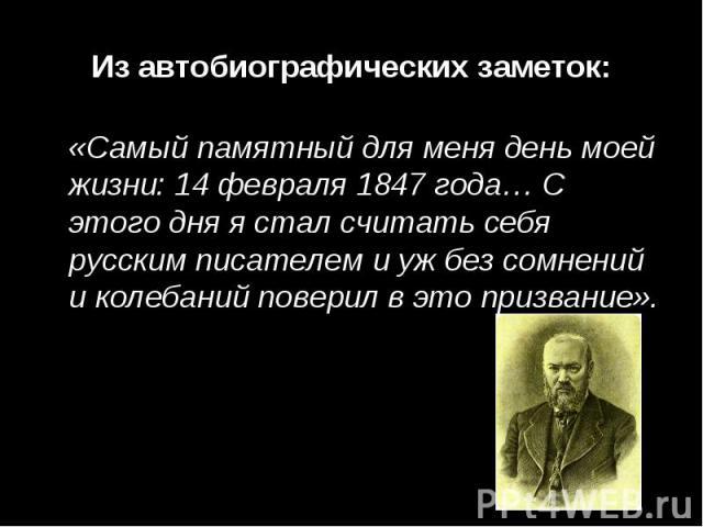 Из автобиографических заметок:«Самый памятный для меня день моей жизни: 14 февраля 1847 года… С этого дня я стал считать себя русским писателем и уж без сомнений и колебаний поверил в это призвание».