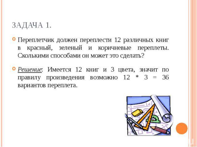 Задача 1.Переплетчик должен переплести 12 различных книг в красный, зеленый и коричневые переплеты. Сколькими способами он может это сделать?Решение: Имеется 12 книг и 3 цвета, значит по правилу произведения возможно 12 * 3 = 36 вариантов переплета.
