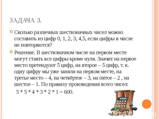 Задача 3.Сколько различных шестизначных чисел можно составить из цифр 0, 1, 2, 3, 4,5, если цифры в числе не повторяются?Решение. В шестизначном числе на первом месте могут стаять все цифры кроме нуля. Значит на первое место претендуют 5 цифр, на вт…