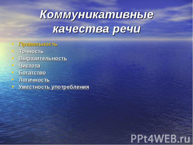Коммуникативные качества речи Правильность Точность Выразительность Чистота Богатство Логичность Уместность употребления