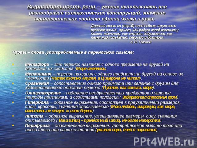 Выразительность речи – умение использовать все разнообразие синтаксических конструкций, значение стилистических свойств единиц языка и речи. Дневной вязью он (народ) плел недвижимую сеть русского языка: яркого, как радуга вслед весеннему ливню, мест…