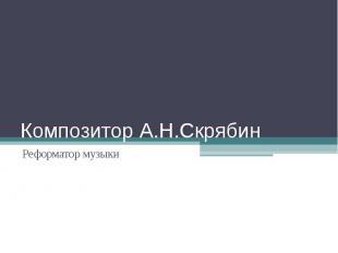 Композитор А.Н.Скрябин Реформатор музыки