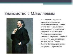 Знакомство с М.БеляевымМ.П.Беляев – крупный музыкальный деятель, лесопромышленни