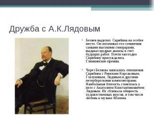 Дружба с А.К.Лядовым Беляев выделил Скрябина на особое место. Он оплачивал его с