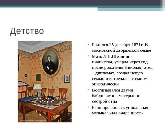 Детство Родился 25 декабря 1871г. В московской дворянской семье Мать Л.П.Щетинина, пианистка, умерла через год после рождения Николая; отец – дипломат, создал новую семью и встречался с сыном эпизодическиВоспитывался двумя бабушками – матерью и сест…