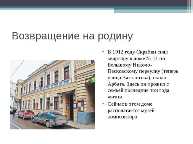 Возвращение на родинуВ 1912 году Скрябин снял квартиру в доме № 11 по Большому Николо-Песковскому переулку (теперь улица Вахтангова), около Арбата. Здесь он прожил с семьей последние три года жизниСейчас в этом доме располагается музей композитора