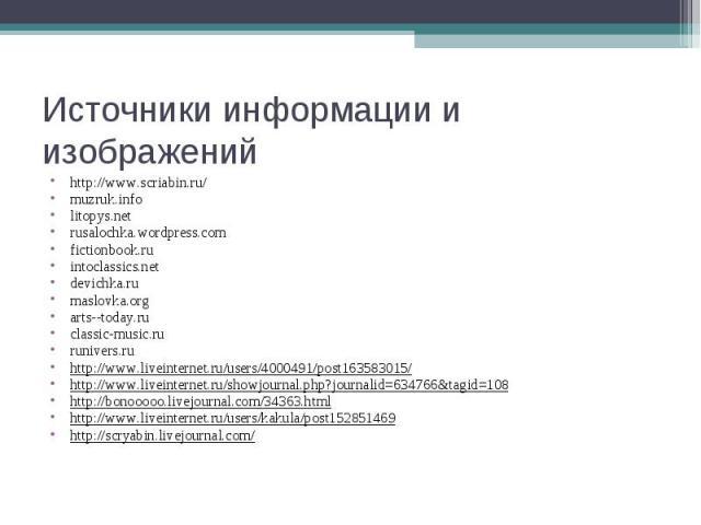 Источники информации и изображений http://www.scriabin.ru/ muzruk.infolitopys.netrusalochka.wordpress.comfictionbook.ruintoclassics.netdevichka.rumaslovka.orgarts--today.ruclassic-music.rurunivers.ruhttp://www.liveinternet.ru/users/4000491/post16358…