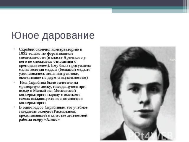Юное дарование Скрябин окончил консерваторию в 1892 только по фортепианной специальности (в классе Аренского у него не сложились отношения с преподавателем). Ему была присуждена малая золотая медаль (большой медали удостаивались лишь выпускники, око…
