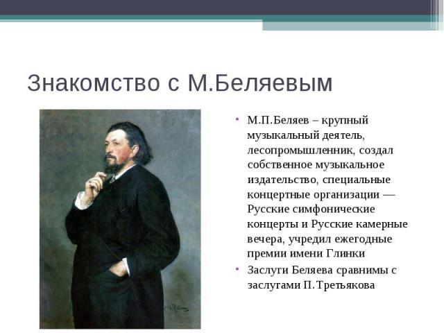 Знакомство с М.БеляевымМ.П.Беляев – крупный музыкальный деятель, лесопромышленник, создал собственное музыкальное издательство, специальные концертные организации — Русские симфонические концерты и Русские камерные вечера, учредил ежегодные премии и…