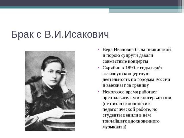 Брак с В.И.ИсаковичВера Ивановна была пианисткой, и порою супруги давали совместные концертыСкрябин в 1890-е годы ведёт активную концертную деятельность по городам России и выезжает за границуНекоторое время работает преподавателем в консерватории (…