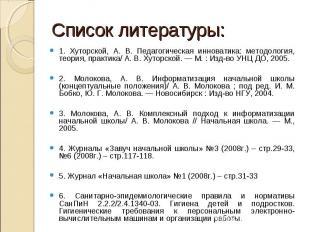Список литературы:1. Хуторской, А. В. Педагогическая инноватика: методология, те