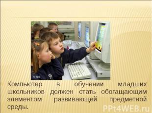 Компьютер в обучении младших школьников должен стать обогащающим элементом разви
