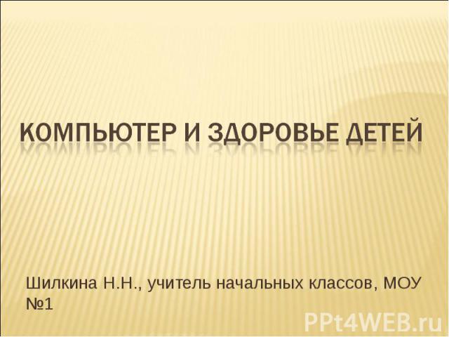 Компьютер и здоровье детей Шилкина Н.Н., учитель начальных классов, МОУ №1