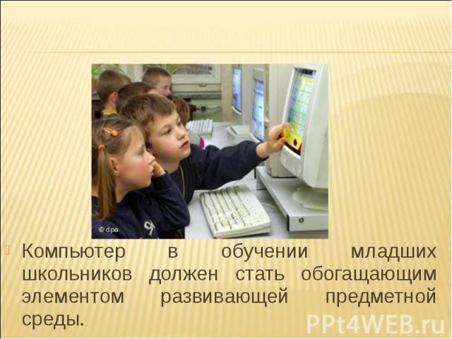 Компьютер в обучении младших школьников должен стать обогащающим элементом развивающей предметной среды.