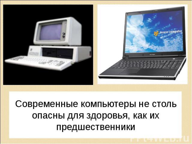 Современные компьютеры не столь опасны для здоровья, как их предшественники