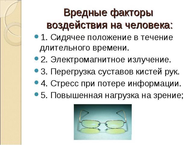 Вредные факторы воздействия на человека:1. Сидячее положение в течение длительного времени.2. Электромагнитное излучение.3. Перегрузка суставов кистей рук.4. Стресс при потере информации.5. Повышенная нагрузка на зрение;