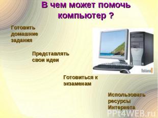 В чем может помочь компьютер ? Готовить домашние заданияПредставлятьсвои идеиГот