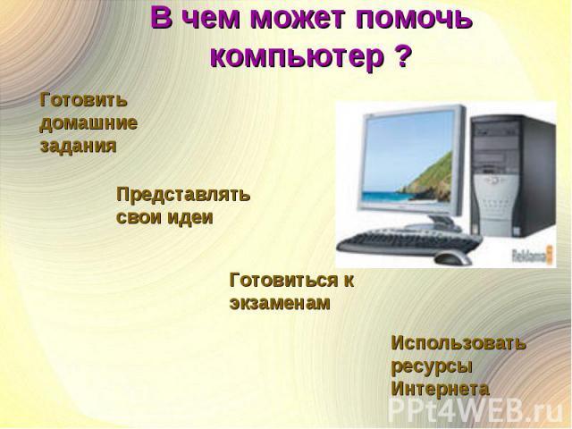 В чем может помочь компьютер ? Готовить домашние заданияПредставлятьсвои идеиГотовиться к экзаменамИспользовать ресурсы Интернета