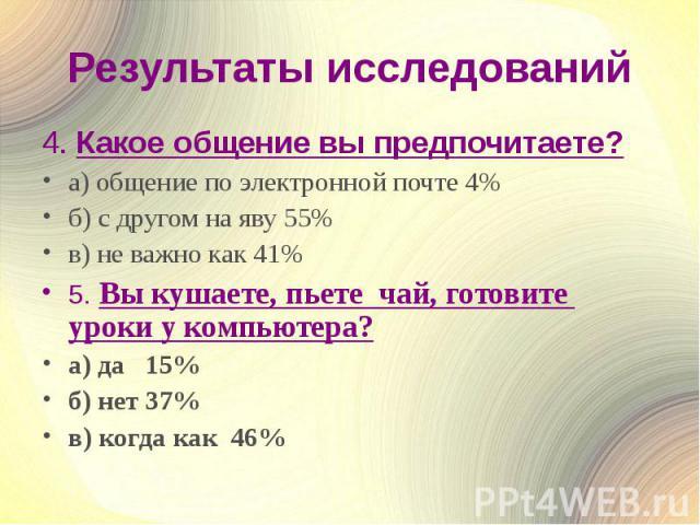 Результаты исследований4. Какое общение вы предпочитаете?а) общение по электронной почте 4%б) с другом на яву 55%в) не важно как 41%5. Вы кушаете, пьете чай, готовите уроки у компьютера?а) да 15%б) нет 37%в) когда как 46%