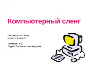 Компьютерный сленг Сыромятников Иван ученик 7 б классаРуководитель: Бадина Татья