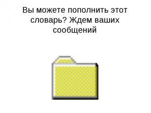 Вы можете пополнить этот словарь? Ждем ваших сообщений