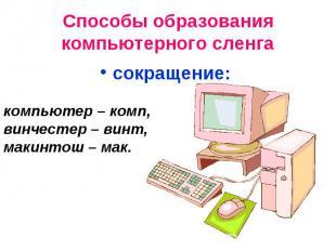 Способы образования компьютерного сленгасокращение: компьютер – комп, винчестер