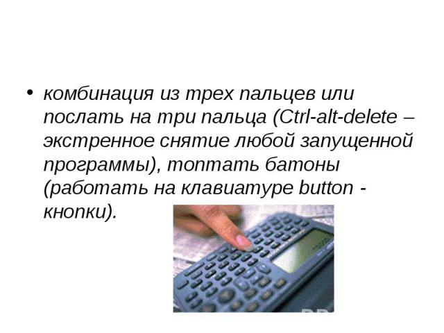 комбинация из трех пальцев или послать на три пальца (Ctrl-alt-delete – экстренное снятие любой запущенной программы), топтать батоны (работать на клавиатуре button - кнопки).
