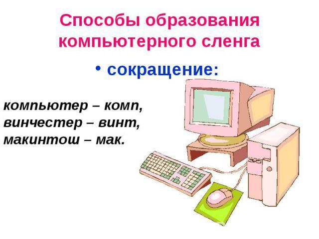 Способы образования компьютерного сленгасокращение: компьютер – комп, винчестер – винт, макинтош – мак.